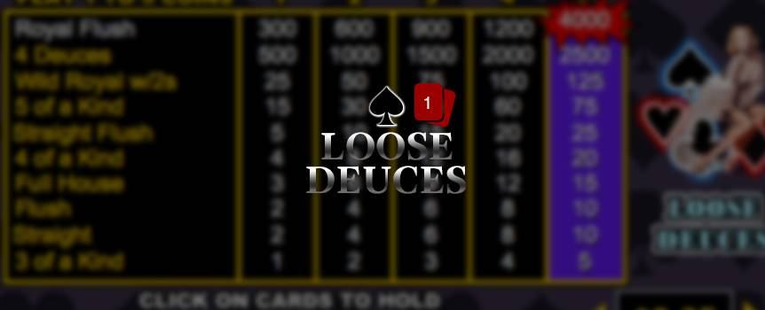 Loose Deuces is a game of draw poker where you're dealt five cards from the dealer. Choose which of these cards you want to hold on to, and then discard the rest by hitting draw – the unwanted cards are replaced with new ones to form your final hand. If you finish with at least a three of a kind, you win and can proceed to a Double or Nothing Round. Double your winnings by selecting a card with a higher value than the dealer's card. Deuces are wild in this game and substitute for other cards to form winning combinations.